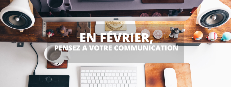 Février, pensez à votre communication